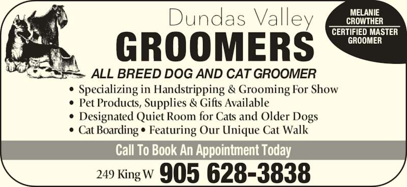 Dundas Valley Groomers (905-628-3838) - Display Ad - • Specializing in Handstripping & Grooming For Show • Pet Products, Supplies & Gifts Available • Designated Quiet Room for Cats and Older Dogs • Cat Boarding • Featuring Our Unique Cat Walk 905 628-3838249 King W ALL BREED DOG AND CAT GROOMER Call To Book An Appointment Today MELANIE CROWTHER CERTIFIED MASTER GROOMER