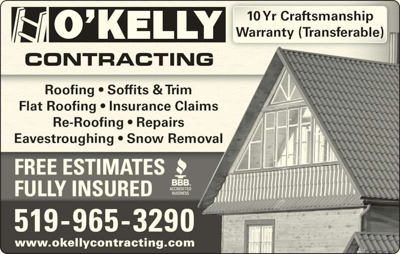 O'Kelly Contracting (519-965-3290) - Display Ad - www.okellycontracting.com 519-965-3290 Roofing • Soffits & Trim Flat Roofing • Insurance Claims Re-Roofing • Repairs Eavestroughing • Snow Removal FREE ESTIMATES FULLY INSURED 10 Yr Craftsmanship Warranty (Transferable)