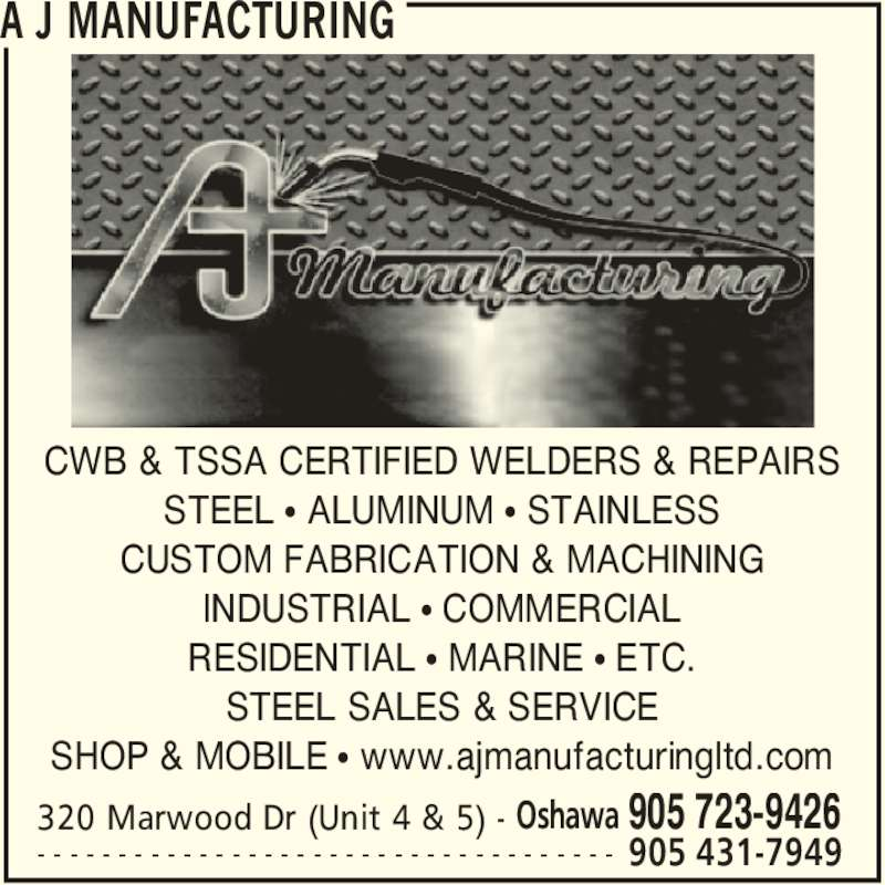 A J Manufacturing (905-723-9426) - Display Ad - A J MANUFACTURING 320 Marwood Dr (Unit 4 & 5) - Oshawa 905 723-9426 905 431-7949- - - - - - - - - - - - - - - - - - - - - - - - - - - - - - - - - - - - CWB & TSSA CERTIFIED WELDERS & REPAIRS STEEL • ALUMINUM • STAINLESS CUSTOM FABRICATION & MACHINING INDUSTRIAL • COMMERCIAL RESIDENTIAL • MARINE • ETC. STEEL SALES & SERVICE SHOP & MOBILE • www.ajmanufacturingltd.com