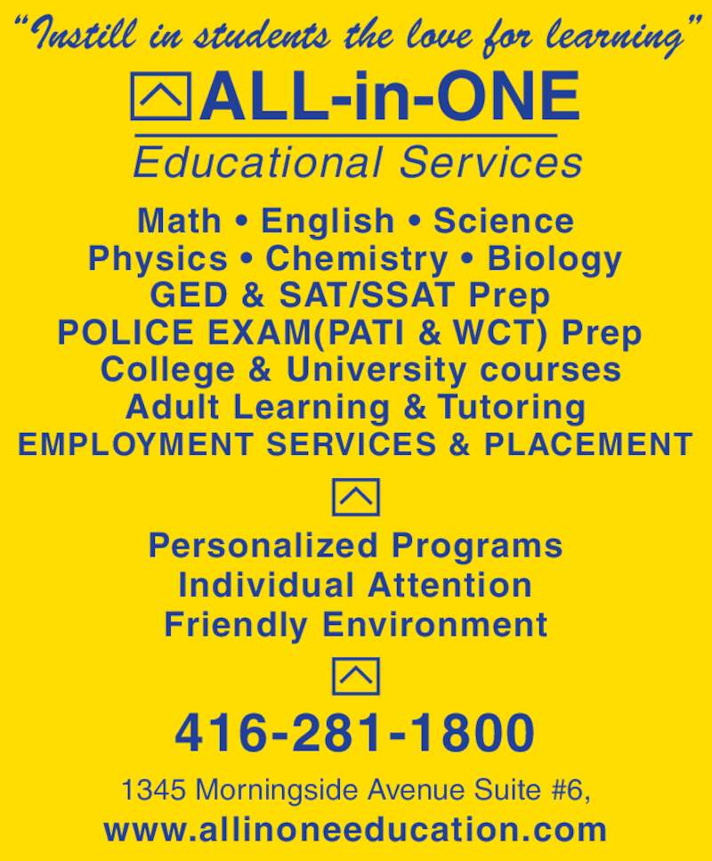 "All-In-One Educational Services (416-281-1800) - Display Ad - ALL-in-ONE Educational Services 1345 Morningside Avenue Suite #6, 416-281-1800 www.allinoneeducation.com ""Instill in students the love for learning"" Math • English • Science Physics • Chemistry • Biology GED & SAT/SSAT Prep  POLICE EXAM(PATI & WCT) Prep   College & University courses Adult Learning & Tutoring  EMPLOYMENT SERVICES & PLACEMENT  Personalized Programs Individual Attention Friendly Environment"
