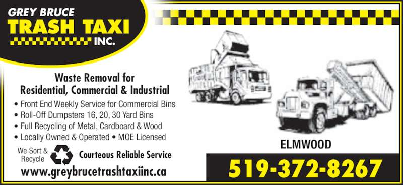 Grey Bruce Trash Taxi Inc (519-372-8267) - Display Ad - GREY BRUCE TRASH TAXI  INC. Waste Removal for Residential, Commercial & Industrial Courteous Reliable ServiceWe Sort &Recycle www.greybrucetrashtaxiinc.ca 519-372-8267 ELMWOOD • Front End Weekly Service for Commercial Bins • Roll-Off Dumpsters 16, 20, 30 Yard Bins • Full Recycling of Metal, Cardboard & Wood • Locally Owned & Operated • MOE Licensed