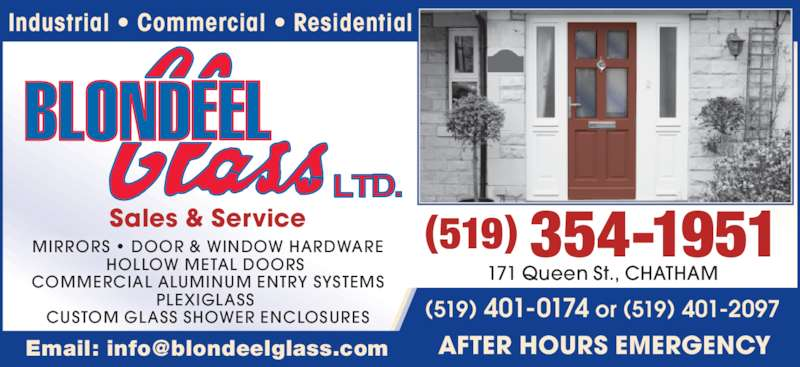 Blondeel Glass Ltd (519-354-1951) - Display Ad - Industrial • Commercial • Residential Sales & Service MIRRORS • DOOR & WINDOW HARDWARE HOLLOW METAL DOORS  COMMERCIAL ALUMINUM ENTRY SYSTEMS PLEXIGLASS  CUSTOM GLASS SHOWER ENCLOSURES (519) 354-1951 171 Queen St., CHATHAM (519) 401-0174 or (519) 401-2097