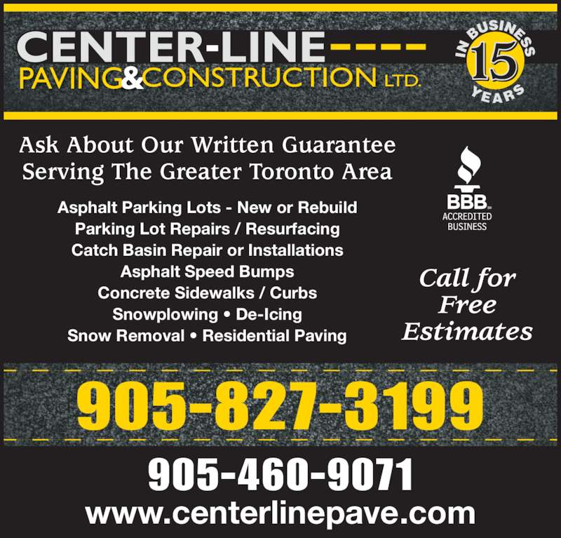 Center-Line Paving & Construction Ltd (905-460-9071) - Display Ad - 905-827-3199 CENTER-LINE & LTD.CONSTRUCTIONPAVING www.centerlinepave.com 905-460-9071 Asphalt Parking Lots - New or Rebuild Parking Lot Repairs / Resurfacing Catch Basin Repair or Installations Asphalt Speed Bumps Concrete Sidewalks / Curbs Snowplowing • De-Icing Snow Removal • Residential Paving Call for Free Estimates 15 Y E A R S IN  B Ask About Our Written Guarantee Serving The Greater Toronto Area USINESS