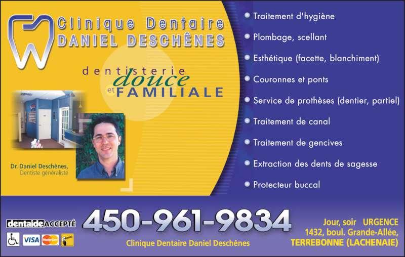 Clinique Dentaire Daniel Deschênes (4509619834) - Annonce illustrée======= - Traitement d'hygiène Plombage, scellant Esthétique (facette, blanchiment) Couronnes et ponts Service de prothèses (dentier, partiel) Traitement de canal Traitement de gencives Extraction des dents de sagesse Protecteur buccal d e n t i s t e r i e F A M I L I A L Eet Dr. Daniel Deschênes, Dentiste généraliste Jour, soir   URGENCE 1432, boul. Grande-Allée, TERREBONNE (LACHENAIE) ACCEPTÉ Clinique Dentaire Daniel Deschênes