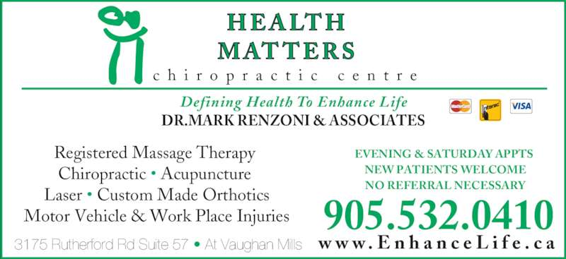 Health Matters Chiropratic (905-532-0410) - Display Ad - c h i r o p r a c t i c  c e n t r e Defining Health To Enhance Life 905.532.0410 3175 Rutherford Rd Suite 57 • At Vaughan Mills DR.MARK RENZONI & ASSOCIATES EVENING & SATURDAY APPTS NEW PATIENTS WELCOME NO REFERRAL NECESSARY Registered Massage Therapy  Chiropractic • Acupuncture  Laser • Custom Made Orthotics Motor Vehicle & Work Place Injuries w w w . E n h a n c e L i f e . c a