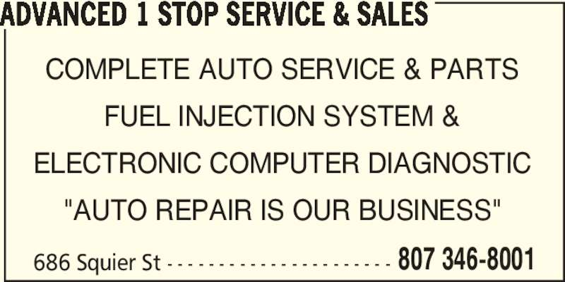 "Advanced 1 Stop Service & Sales (807-346-8001) - Display Ad - ADVANCED 1 STOP SERVICE & SALES COMPLETE AUTO SERVICE & PARTS FUEL INJECTION SYSTEM & ELECTRONIC COMPUTER DIAGNOSTIC ""AUTO REPAIR IS OUR BUSINESS"" 686 Squier St - - - - - - - - - - - - - - - - - - - - - - 807 346-8001"