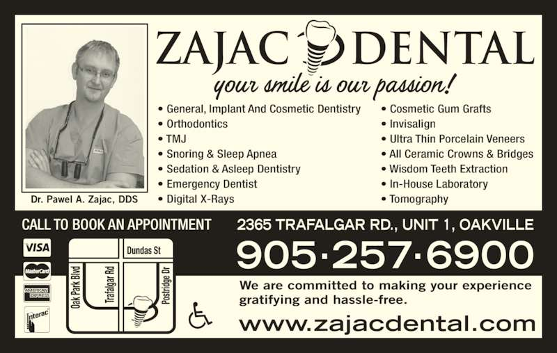 Zajac Dental (9052576900) - Display Ad - • Digital X-Rays • Cosmetic Gum Grafts • Invisalign • Ultra Thin Porcelain Veneers • All Ceramic Crowns & Bridges • Wisdom Teeth Extraction • In-House Laboratory • Tomography CALL TO BOOK AN APPOINTMENT • General, Implant And Cosmetic Dentistry • Orthodontics • TMJ • Snoring & Sleep Apnea • Sedation & Asleep Dentistry • Emergency Dentist