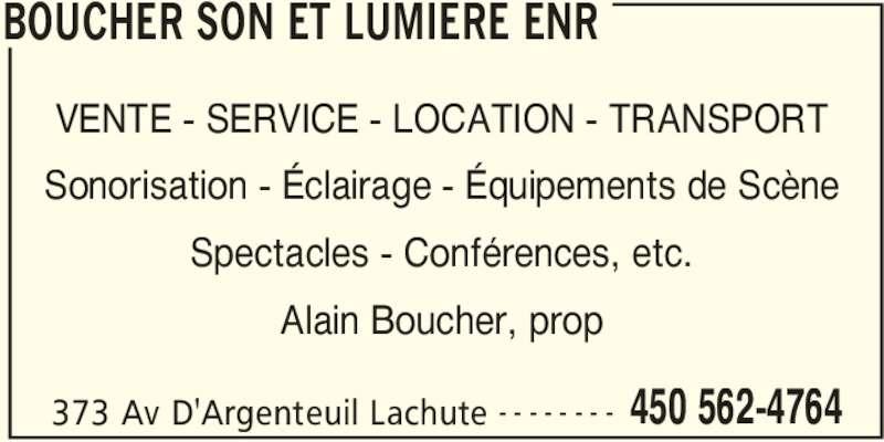 Boucher Son et Lumière Enr (450-562-4764) - Annonce illustrée======= - BOUCHER SON ET LUMIERE ENR 373 Av D'Argenteuil Lachute 450 562-4764- - - - - - - - VENTE - SERVICE - LOCATION - TRANSPORT Sonorisation - Éclairage - Équipements de Scène Spectacles - Conférences, etc. Alain Boucher, prop