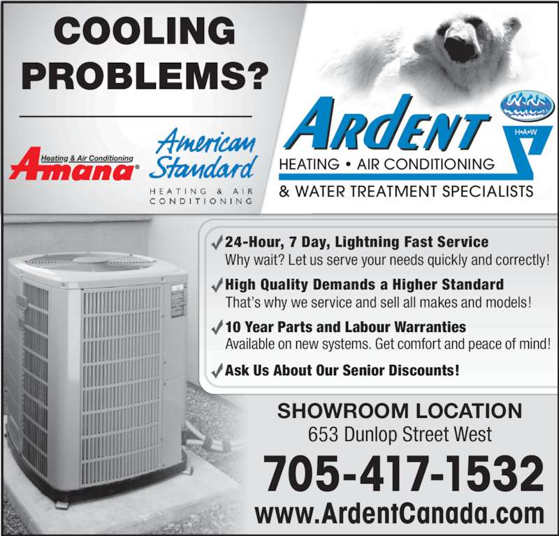 Ardent Heating & Cooling (705-721-4328) - Display Ad - COOLING PROBLEMS? Why wait? Let us serve your needs quickly and correctly! That's why we service and sell all makes and models! Available on new systems. Get comfort and peace of mind! 24-Hour, 7 Day, Lightning Fast Service High Quality Demands a Higher Standard 10 Year Parts and Labour Warranties Ask Us About Our Senior Discounts! www.ArdentCanada.com 705-417-1532 SHOWROOM LOCATION 653 Dunlop Street West H•A•W HEATING • AIR CONDITIONING & WATER TREATMENT SPECIALISTS