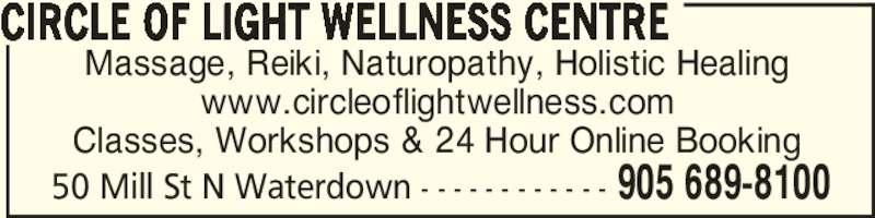 Circle of Light Wellness Centre & Healing Arts Academy (905-689-8100) - Display Ad - 50 Mill St N Waterdown - - - - - - - - - - - - 905 689-8100 Massage, Reiki, Naturopathy, Holistic Healing www.circleoflightwellness.com Classes, Workshops & 24 Hour Online Booking CIRCLE OF LIGHT WELLNESS CENTRE