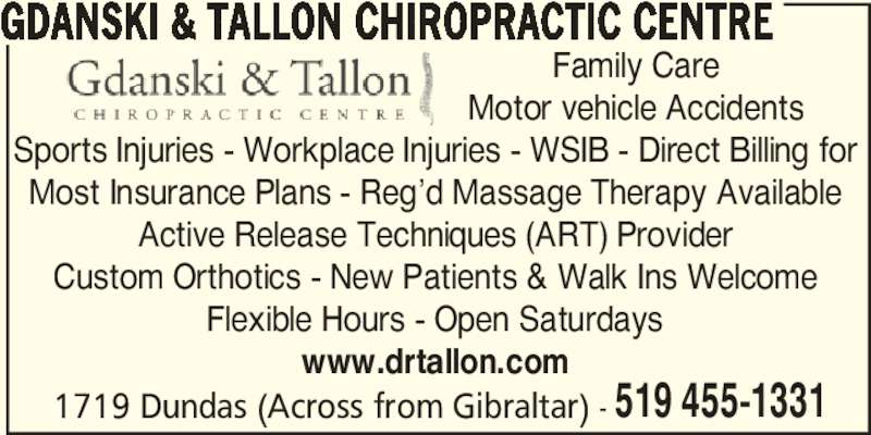 Gdanski & Tallon Chiropractic Centre (5194551331) - Display Ad - Most Insurance Plans - Reg'd Massage Therapy Available Active Release Techniques (ART) Provider Custom Orthotics - New Patients & Walk Ins Welcome Flexible Hours - Open Saturdays www.drtallon.com 1719 Dundas (Across from Gibraltar) - 519 455-1331 Family Care Motor vehicle Accidents GDANSKI & TALLON CHIROPRACTIC CENTRE Sports Injuries - Workplace Injuries - WSIB - Direct Billing for