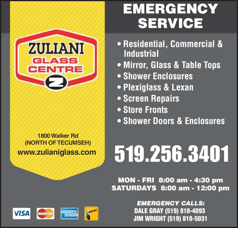 Zuliani Glass Centre (519-256-3401) - Display Ad - MON - FRI  8:00 am - 4:30 pm SATURDAYS  8:00 am - 12:00 pm EMERGENCY CALLS: DALE GRAY (519) 818-4093  JIM WRIGHT (519) 818-5031 519.256.3401 1800 Walker Rd (NORTH OF TECUMSEH) www.zulianiglass.com EMERGENCY SERVICE • Residential, Commercial &    Industrial • Mirror, Glass & Table Tops • Shower Enclosures • Plexiglass & Lexan • Screen Repairs  • Store Fronts • Shower Doors & Enclosures