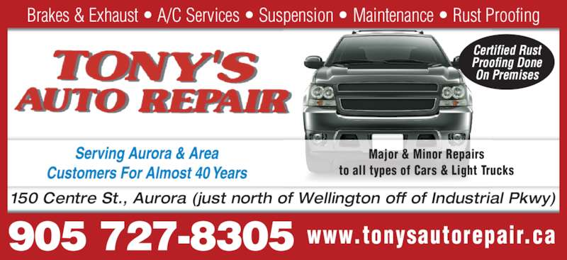 Tony's Auto Repair (905-727-8305) - Display Ad - Certified Rust Proofing Done On Premises www.tonysautorepair.ca Major & Minor Repairs to all types of Cars & Light Trucks 150 Centre St., Aurora (just north of Wellington off of Industrial Pkwy) Brakes & Exhaust • A/C Services • Suspension • Maintenance • Rust Proofing