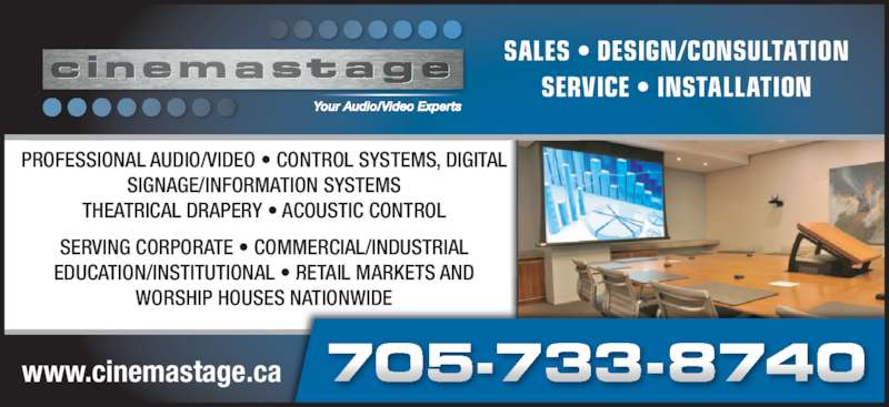 Cinema Stage Inc (705-733-8740) - Display Ad - SERVICE • INSTALLATION SALES • DESIGN/CONSULTATION www.cinemastage.ca PROFESSIONAL AUDIO/VIDEO • CONTROL SYSTEMS, DIGITAL SIGNAGE/INFORMATION SYSTEMS THEATRICAL DRAPERY • ACOUSTIC CONTROL SERVING CORPORATE • COMMERCIAL/INDUSTRIAL EDUCATION/INSTITUTIONAL • RETAIL MARKETS AND WORSHIP HOUSES NATIONWIDE