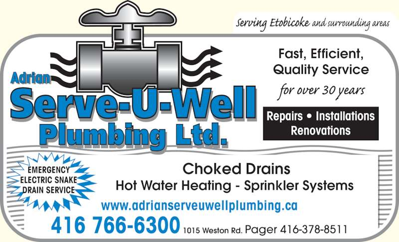 Adrian Serve-U-Well Plumbing (416-766-6300) - Display Ad - Fast, Efficient, Quality Service 416 766-6300 1015 Weston Rd. Pager 416-378-8511 EMERGENCY ELECTRIC SNAKE DRAIN SERVICE Repairs • Installations Renovations Choked Drains Hot Water Heating - Sprinkler Systems  www.adrianserveuwellplumbing.ca