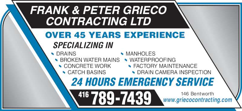 Grieco Frank & Peter Contracting Ltd (416-789-7439) - Display Ad - FACTORY MAINTENANCE DRAIN CAMERA INSPECTION FRANK & PETER GRIECO CONTRACTING LTD 146 Bentworth www.griecocontracting.com OVER 45 YEARS EXPERIENCE SPECIALIZING IN 24 HOURS EMERGENCY SERVICE 416 789-7439 DRAINS BROKEN WATER MAINS CONCRETE WORK CATCH BASINS MANHOLES WATERPROOFING