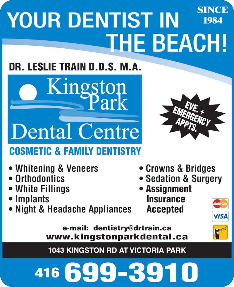 Train Leslie Dr (4166993910) - Display Ad - 1043 KINGSTON RD AT VICTORIA PARK www.kingstonparkdental.ca COSMETIC & FAMILY DENTISTRY YOUR DENTIST IN THE BEACH! SINCE 1984 EVE. +EMERGENCYAPPTS.  • Whitening & Veneers • Orthodontics • White Fillings • Implants • Night & Headache Appliances • Crowns & Bridges • Sedation & Surgery • Assignment  Insurance   Accepted DR. LESLIE TRAIN D.D.S. M.A. 416 699-3910