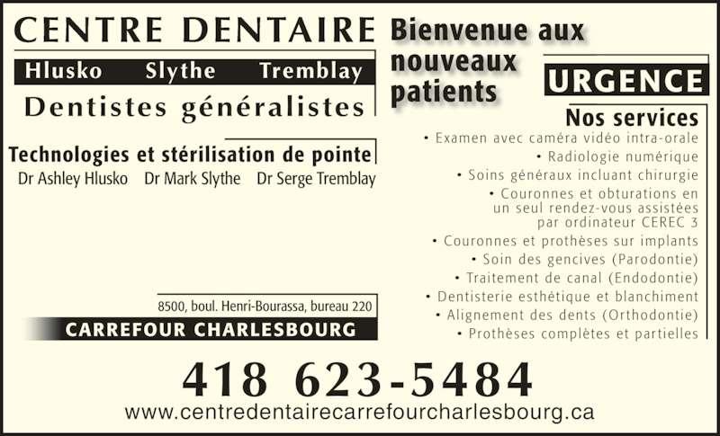 Clinique dentaire Hlusko Slythe Tremblay (4186235484) - Annonce illustrée======= - •  Couronnes  e t  pro thè se s  sur  implan t s •  So in  de s  genc i ve s  ( Parodont ie) •  Tra i tement  de  c ana l  ( Endodont ie) •  Dent i s te r ie  e s thé t ique  e t  b lanch iment Dentistes généralistes Hlusko     Slythe     Tremblay URGENCE CARREFOUR CHARLESBOURG 8500, boul. Henri-Bourassa, bureau 220 418 623-5484 •  E xamen avec  c améra  v idéo  in t ra - ora le •  Rad io log ie  numér ique •  So ins  générau x  inc luan t  ch i rurg ie •  Couronnes  e t  obtura t ions  en un seu l  rendez- vous  as s i s tée s •  A l ignement  de s  den t s  (Or thodont ie) •  P ro thè se s  complè te s  e t  par t ie l le s Bienvenue aux par  o rd ina teur  CEREC 3 Technologies et stérilisation de pointe Nos services Dr Ashley Hlusko    Dr Mark Slythe    Dr Serge Tremblay CENTRE DENTAIRE nouveaux patients www.centredentairecarrefourcharlesbourg.ca