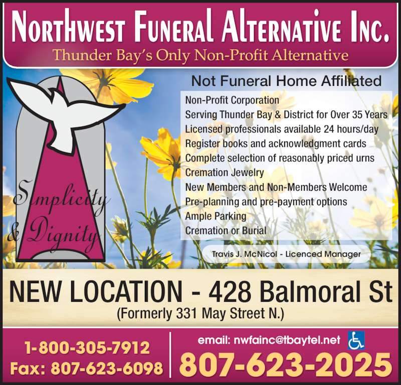 Northwest Funeral Alternative Inc (807-623-2025) - Display Ad - Thunder Bay's Only Non-Profit Alternative Non-Profit Corporation Serving Thunder Bay & District for Over 35 Years Licensed professionals available 24 hours/day Complete selection of reasonably priced urns Cremation Jewelry New Members and Non-Members Welcome  Pre-planning and pre-payment options Ample Parking Cremation or Burial NEW LOCATION - 428 Balmoral St (Formerly 331 May Street N.) Fax: 807-623-6098 1-800-305-7912 807-623-2025 Travis J. McNicol - Licenced Manager Not Funeral Home Affiliated Register books and acknowledgment cards