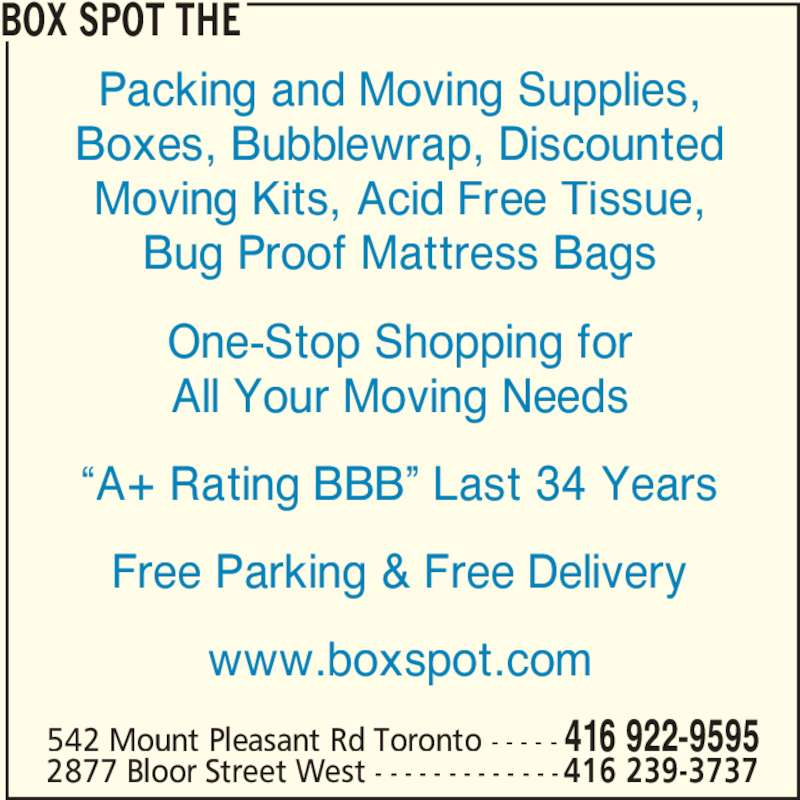 "The Box Spot (4169229595) - Display Ad - Packing and Moving Supplies, Boxes, Bubblewrap, Discounted Moving Kits, Acid Free Tissue, Bug Proof Mattress Bags One-Stop Shopping for All Your Moving Needs ""A+ Rating BBB"" Last 34 Years Free Parking & Free Delivery www.boxspot.com BOX SPOT THE 542 Mount Pleasant Rd Toronto - - - - - 416 922-9595 2877 Bloor Street West - - - - - - - - - - - - -416 239-3737"