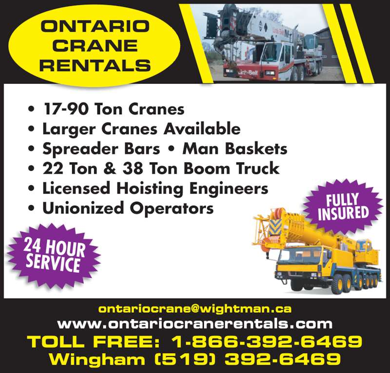 Ontario Crane Rentals (519-392-6469) - Display Ad - www.ontariocranerentals.com 24 HOURSERVICE Wingham (519) 392-6469 • 17-90 Ton Cranes • Larger Cranes Available • Spreader Bars • Man Baskets • 22 Ton & 38 Ton Boom Truck • Licensed Hoisting Engineers • Unionized Operators TOLL FREE: 1-866-392-6469 ONTARIO CRANE RENTALS FULLY INSURED
