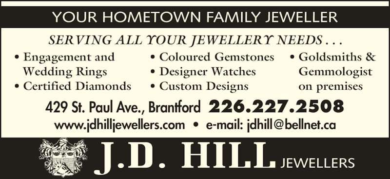 Hill J D Jewellers (519-752-1752) - Display Ad - YOUR HOMETOWN FAMILY JEWELLER SERVING ALL YOUR JEWELLERY NEEDS . . . 429 St. Paul Ave., Brantford  226.227.2508 JEWELLERS • Engagement and  Wedding Rings • Certified Diamonds • Coloured Gemstones • Designer Watches • Custom Designs • Goldsmiths &  Gemmologist  on premises
