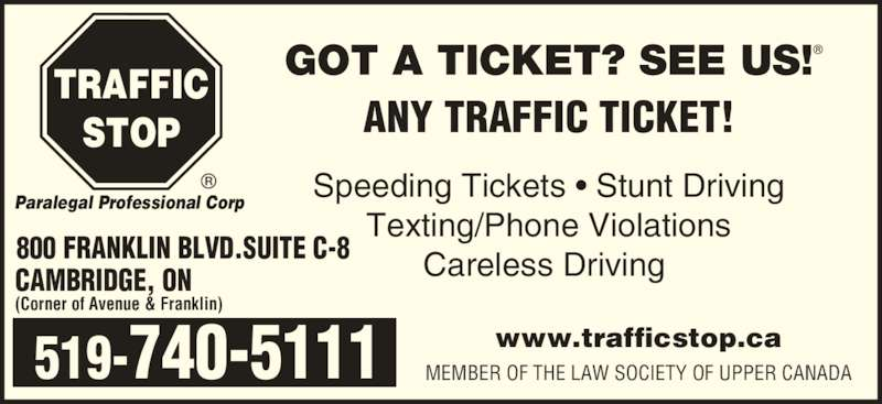 Traffic Stop Paralegal Professional Corp (519-740-5111) - Display Ad - ANY TRAFFIC TICKET! GOT A TICKET? SEE US! Speeding Tickets • Stunt Driving Texting/Phone Violations Careless Driving  www.trafficstop.ca MEMBER OF THE LAW SOCIETY OF UPPER CANADA (Corner of Avenue & Franklin) 800 FRANKLIN BLVD.SUITE C-8 CAMBRIDGE, ON 519-740-5111 TRAFFIC STOP Paralegal Professional Corp