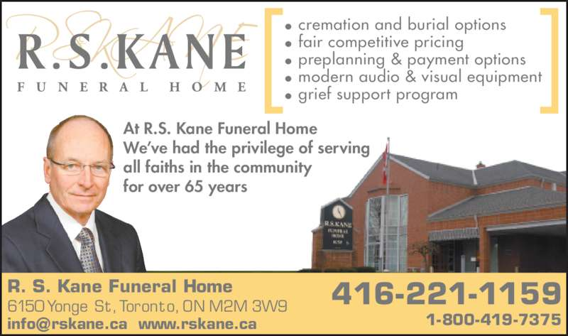 Kane Funeral Home Ltd (416-221-1159) - Display Ad - We've had the privilege of serving all faiths in the community for over 65 years • cremation and burial options • fair competitive pricing • preplanning & payment options • modern audio & visual equipment • grief support program R. S. Kane Funeral Home 6150 Yonge St, Toronto, ON M2M 3W9 At R.S. Kane Funeral Home 416-221-1159
