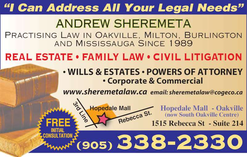 """Andrew Sheremeta (9053382330) - Display Ad - """"I Can Address All Your Legal Needs"""" 338-2330(905) Hopedale Mall  - Oakville (now South Oakville Centre) 1515 Rebecca St  - Suite 214 Hopedale Mall 3rd Line Rebe cca S t. FREE INITIAL  CONSULTATION  ANDREW SHEREMETA REAL ESTATE • FAMILY LAW • CIVIL LITIGATION Practising Law in Oakville, Milton, Burlington and Mississauga Since 1989 • WILLS & ESTATES • POWERS OF ATTORNEY • Corporate & Commercial"""
