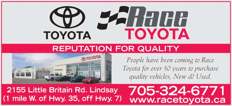 Race Toyota (705-324-6771) - Display Ad - REPUTATION FOR QUALITY People have been coming to Race Toyota for over 50 years to purchase quality vehicles, New & Used. 2155 Little Britain Rd. Lindsay (1 mile W. of Hwy. 35, off Hwy. 7) www.racetoyota.ca 705-324-6771