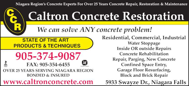 Caltron Concrete Restoration Limited (905-374-9087) - Display Ad - STATE OF THE ART PRODUCTS & TECHNIQUES We can solve ANY concrete problem! 5933 Swayze Dr., Niagara Falls Caltron Concrete Restoration Residential, Commercial, Industrial Water Stoppage Inside OR outside Repairs Concrete Rehabilitation Repair, Parging, New Concrete Confined Space Entry, Garage Floor Resurfacing, Block and Brick Repair www.caltronconcrete.com Niagara Region's Concrete Experts For Over 25 Years Concrete Repair, Restoration & Maintenance OVER 25 YEARS SERVING NIAGARA REGION BONDED & INSURED 905-374-9087 FAX: 905-354-6455