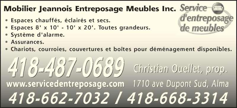 Mobilier Jeannois Entreposage Meubles Inc (418-487-0689) - Annonce illustrée======= - Mobilier Jeannois Entreposage Meubles Inc. • Espaces chauffés, éclairés et secs. • Espaces 8' x 10' - 10' x 20'. Toutes grandeurs. • Système d'alarme. • Assurances. • Chariots, courroies, couvertures et boîtes pour déménagement disponibles. 418-487-0689 www.servicedentreposage.com 1710 ave Dupont Sud, Alma Christian Ouellet, prop. 418-662-7032 / 418-668-3314