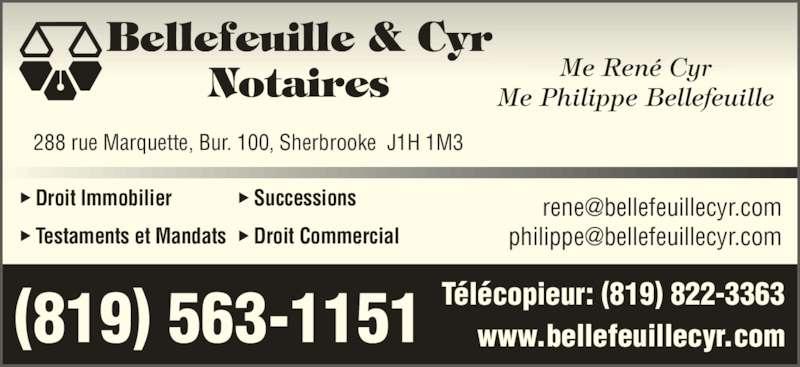 Bellefeuille & Cyr Me (819-563-1151) - Annonce illustrée======= - Bellefeuille & Cyr Notaires 288 rue Marquette, Bur. 100, Sherbrooke  J1H 1M3 (819) 563-1151     Me René Cyr     Me Philippe Bellefeuille  Droit Immobilier  Testaments et Mandats  Successions  Droit Commercial www.bellefeuillecyr.com Télécopieur: (819) 822-3363