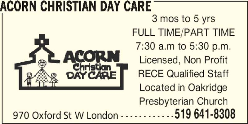 Acorn Christian Day Care (519-641-8308) - Display Ad - ACORN CHRISTIAN DAY CARE 970 Oxford St W London - - - - - - - - - - - -519 641-8308 3 mos to 5 yrs FULL TIME/PART TIME 7:30 a.m to 5:30 p.m. Licensed, Non Profit RECE Qualified Staff Located in Oakridge Presbyterian Church