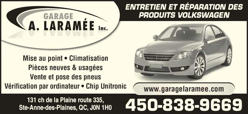 Garage A. Laramée Inc (450-838-9669) - Annonce illustrée======= - LARAMÉEA Inc.. GARAGE Mise au point • Climatisation Pièces neuves & usagées Vente et pose des pneus Vérification par ordinateur • Chip Unitronic ENTRETIEN ET RÉPARATION DES PRODUITS VOLKSWAGEN 131 ch de la Plaine route 335, Ste-Anne-des-Plaines, QC, J0N 1H0 450-838-9669 www.garagelaramee.com