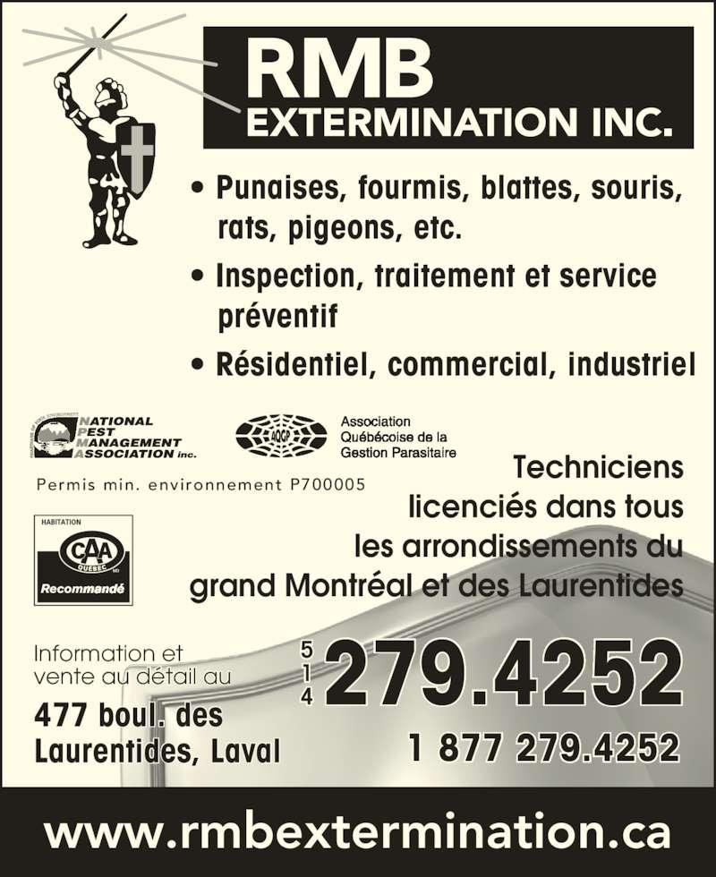 R M B Extermination Inc (514-279-4252) - Annonce illustrée======= - • Punaises, fourmis, blattes, souris,    rats, pigeons, etc. • Inspection, traitement et service    préventif • Résidentiel, commercial, industriel www.rmbextermination.ca Techniciens licenciés dans tous les arrondissements du grand Montréal et des Laurentides Permis min.  environnement P700005 477 boul. des Laurentides, Laval Information et vente au détail au 279.4252 1 877 279.4252