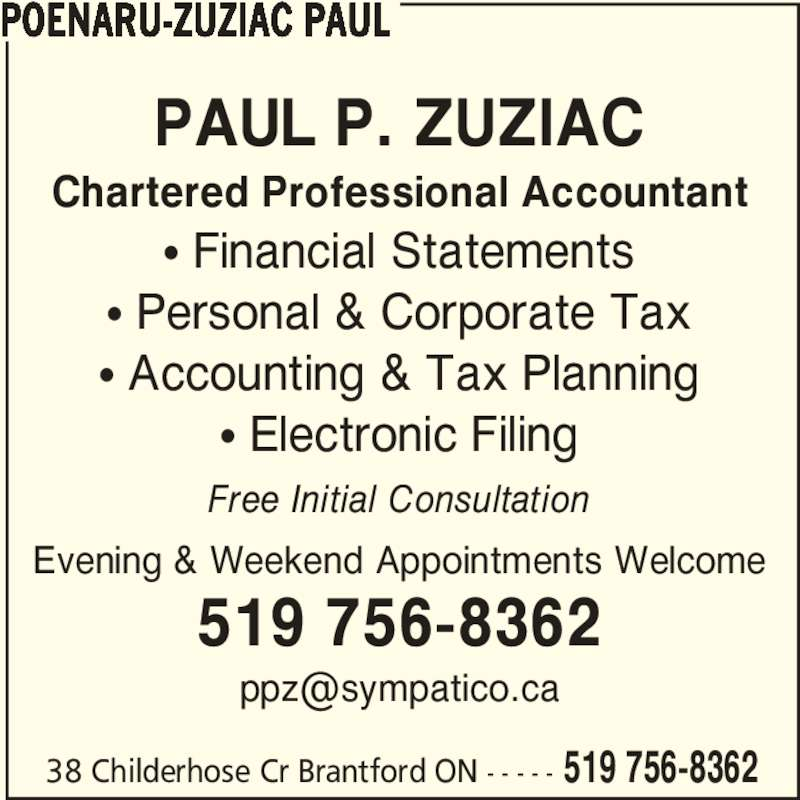 Brantford Tax & Bookkeeping (519-756-8362) - Display Ad - 38 Childerhose Cr Brantford ON - - - - - 519 756-8362 POENARU-ZUZIAC PAUL PAUL P. ZUZIAC Chartered Professional Accountant π Financial Statements π Personal & Corporate Tax π Accounting & Tax Planning π Electronic Filing Free Initial Consultation Evening & Weekend Appointments Welcome 519 756-8362