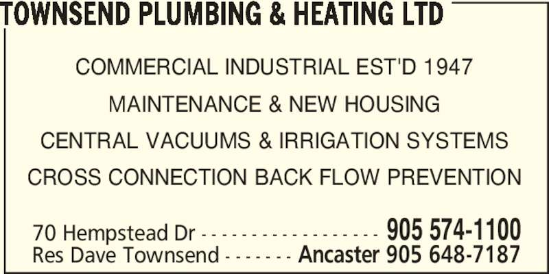 Townsend Plumbing & Heating Ltd (905-574-1100) - Display Ad - 70 Hempstead Dr - - - - - - - - - - - - - - - - - - Res Dave Townsend - - - - - - - TOWNSEND PLUMBING & HEATING LTD COMMERCIAL INDUSTRIAL EST'D 1947 MAINTENANCE & NEW HOUSING CENTRAL VACUUMS & IRRIGATION SYSTEMS CROSS CONNECTION BACK FLOW PREVENTION 905 574-1100 Ancaster 905 648-7187