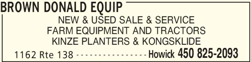 Brown Donald Equip (450-825-2093) - Display Ad - BROWN DONALD EQUIP 1162 Rte 138 Howick 450 825-2093- - - - - - - - - - - - - - - - NEW & USED SALE & SERVICE FARM EQUIPMENT AND TRACTORS KINZE PLANTERS & KONGSKLIDE