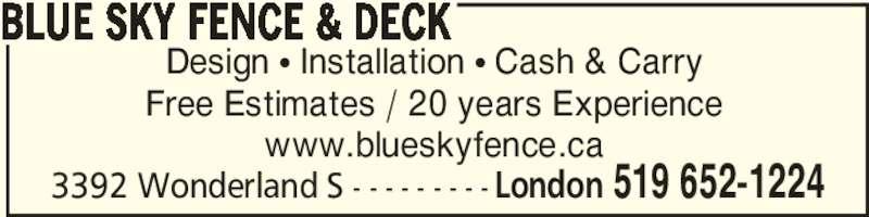 Blue Sky Fence & Deck (519-652-1224) - Display Ad - 3392 Wonderland S - - - - - - - - - London 519 652-1224 Design π Installation π Cash & Carry Free Estimates / 20 years Experience www.blueskyfence.ca BLUE SKY FENCE & DECK