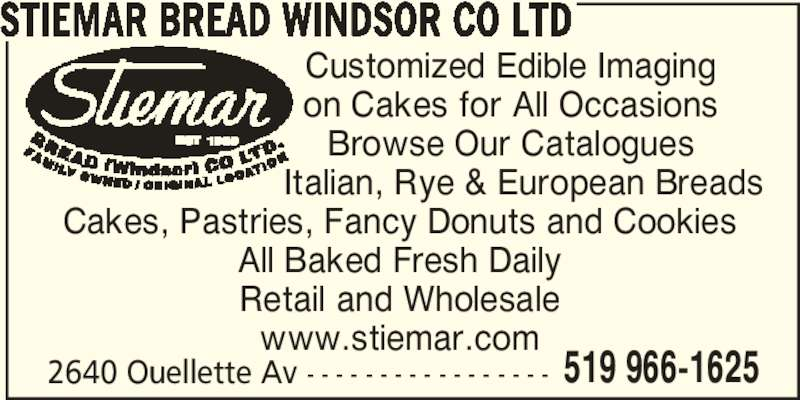 Stiemar Bread Windsor Co Ltd (519-966-1625) - Display Ad - STIEMAR BREAD WINDSOR CO LTD Customized Edible Imaging on Cakes for All Occasions Browse Our Catalogues         Italian, Rye & European Breads Cakes, Pastries, Fancy Donuts and Cookies All Baked Fresh Daily Retail and Wholesale www.stiemar.com 2640 Ouellette Av - - - - - - - - - - - - - - - - - 519 966-1625