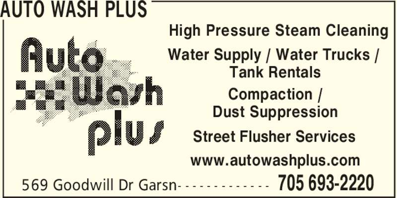 Auto Wash Plus (705-693-2220) - Display Ad - AUTO WASH PLUS 705 693-2220569 Goodwill Dr Garsn- - - - - - - - - - - - - High Pressure Steam Cleaning Water Supply / Water Trucks / Tank Rentals Compaction / Dust Suppression Street Flusher Services www.autowashplus.com