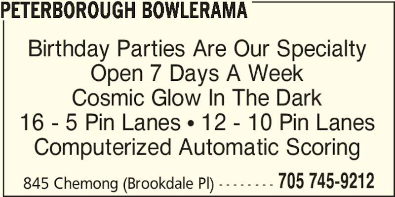 Peterborough Bowlerama (705-745-9212) - Display Ad - PETERBOROUGH BOWLERAMA Birthday Parties Are Our Specialty Open 7 Days A Week Cosmic Glow In The Dark 16 - 5 Pin Lanes π 12 - 10 Pin Lanes Computerized Automatic Scoring 845 Chemong (Brookdale Pl) - - - - - - - - 705 745-9212