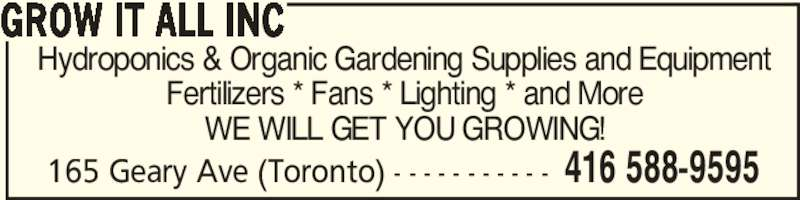 Grow It All Inc (416-588-9595) - Display Ad - 165 Geary Ave (Toronto) - - - - - - - - - - - 416 588-9595 GROW IT ALL INC Hydroponics & Organic Gardening Supplies and Equipment Fertilizers * Fans * Lighting * and More WE WILL GET YOU GROWING!
