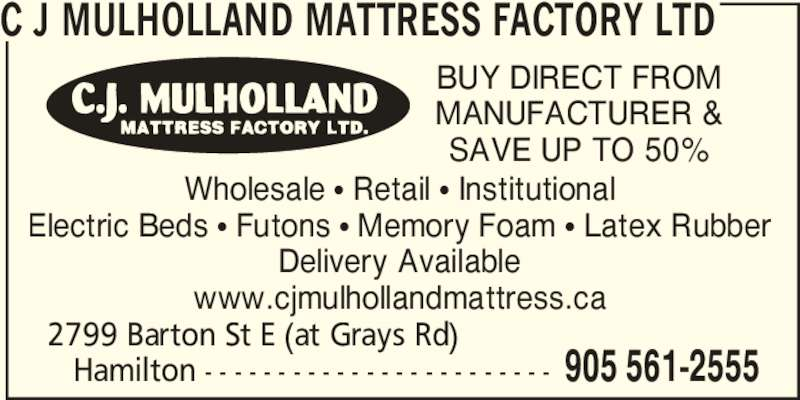 C J Mulholland Mattress Factory Ltd (905-561-2555) - Display Ad - C J MULHOLLAND MATTRESS FACTORY LTD Wholesale π Retail π Institutional Electric Beds π Futons π Memory Foam π Latex Rubber Delivery Available www.cjmulhollandmattress.ca 2799 Barton St E (at Grays Rd)     Hamilton - - - - - - - - - - - - - - - - - - - - - - - - 905 561-2555 BUY DIRECT FROM MANUFACTURER & SAVE UP TO 50%
