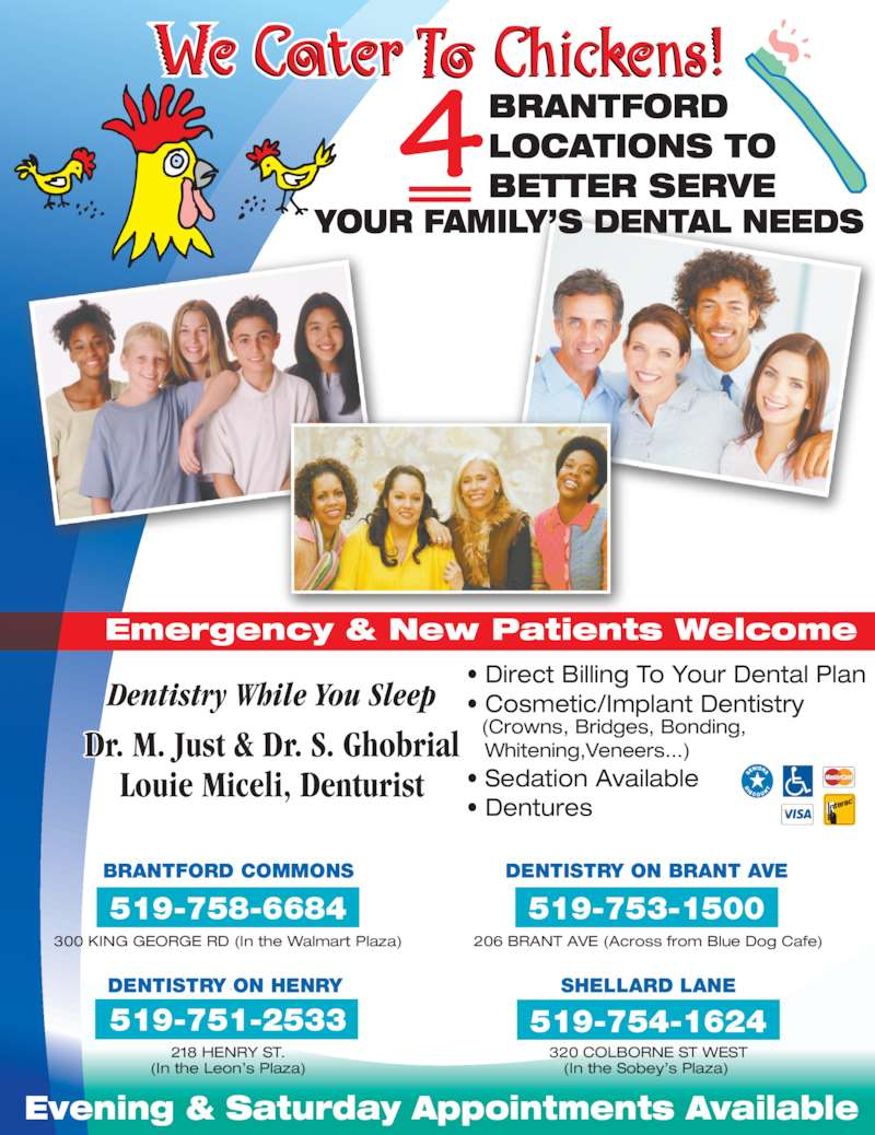 Brantford Mall Dental Office (5197586684) - Display Ad - • Direct Billing To Your Dental Plan • Cosmetic/Implant Dentistry   (Crowns, Bridges, Bonding,     Whitening,Veneers...) • Sedation Available  • Dentures Dr. M. Just & Dr. S. Ghobrial Louie Miceli, Denturist Dentistry While You Sleep Emergency & New Patients Welcome LOCATIONS TO BETTER SERVE Evening & Saturday Appointments Available YOUR FAMILY'S DENTAL NEEDS 300 KING GEORGE RD (In the Walmart Plaza) BRANTFORD COMMONS 519-758-6684 206 BRANT AVE (Across from Blue Dog Cafe) 519-753-1500 (In the Sobey's Plaza)  320 COLBORNE ST WEST SHELLARD LANE 519-754-1624 (In the Leon's Plaza) 218 HENRY ST. 519-751-2533 COLBORNE PLACEDENTISTRY ON HENRY  DENTISTRY ON BRANT AVE BRANTFORD
