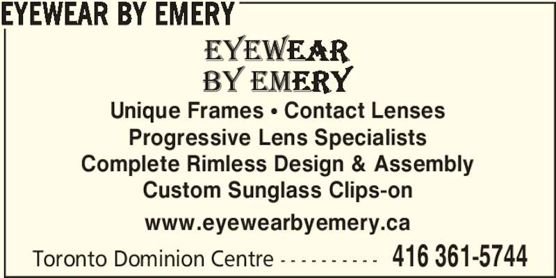 Eyewear By Emery (416-361-5744) - Display Ad - Unique Frames π Contact Lenses Progressive Lens Specialists Complete Rimless Design & Assembly Custom Sunglass Clips-on Toronto Dominion Centre - - - - - - - - - - 416 361-5744 EYEWEAR BY EMERY www.eyewearbyemery.ca