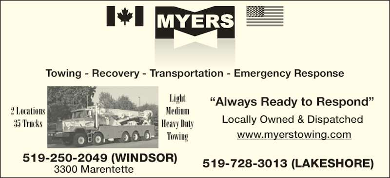 "Myers Towing (519-250-2049) - Display Ad - Locally Owned & Dispatched 519-250-2049 (WINDSOR) 3300 Marentette 519-728-3013 (LAKESHORE) www.myerstowing.com 2 Locations 35 Trucks Light Medium Heavy Duty Towing Towing - Recovery - Transportation - Emergency Response ""Always Ready to Respond"""