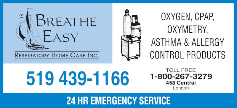 Breathe Easy Respiratory Home Care Inc (519-439-1166) - Display Ad - OXYGEN, CPAP, OXYMETRY, ASTHMA & ALLERGY CONTROL PRODUCTS TOLL FREE 458 Central London 1-800-267-3279519 439-1166 RESPIRATORY HOME CARE INC. 24 HR EMERGENCY SERVICE