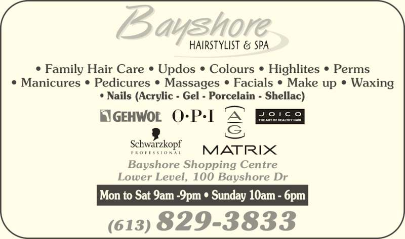 Bayshore Hairstylists and Spa (6138293833) - Display Ad - (613) 829-3833 Bayshore Shopping Centre Lower Level, 100 Bayshore Dr • Family Hair Care • Updos • Colours • Highlites • Perms • Manicures • Pedicures • Massages • Facials • Make up • Waxing • Nails (Acrylic - Gel - Porcelain - Shellac) Mon to Sat 9am -9pm • Sunday 10am - 6pm THE ART OF HEALTHY HAIR